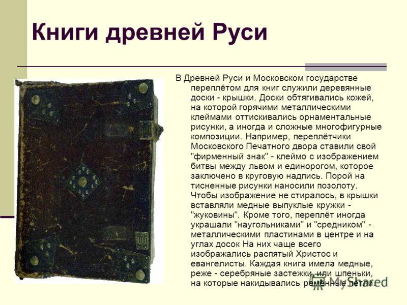 Книги древней Руси В Древней Руси и Московском государстве переплётом для книг служили деревянные доски - крышки. Доски обтягивались кожей, на которой горячими металлическими клеймами оттискивались орнаментальные рисунки, а иногда и сложные многофигу