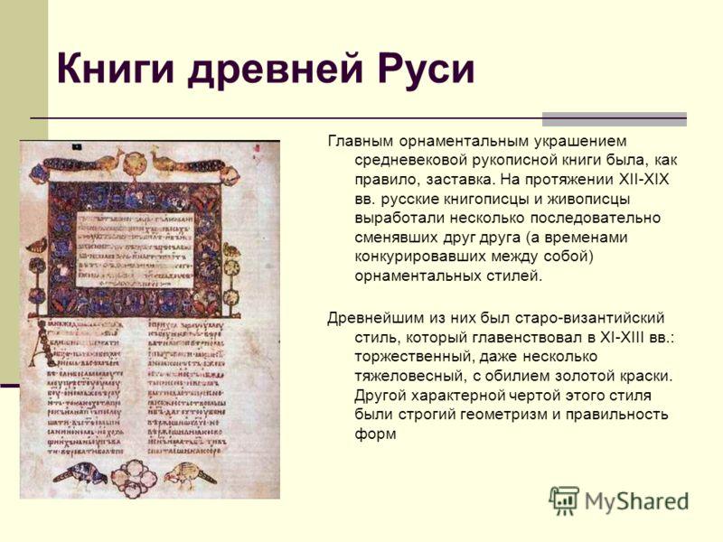 Книги древней Руси Главным орнаментальным украшением средневековой рукописной книги была, как правило, заставка. На протяжении XII-XIX вв. русские книгописцы и живописцы выработали несколько последовательно сменявших друг друга (а временами конкуриро