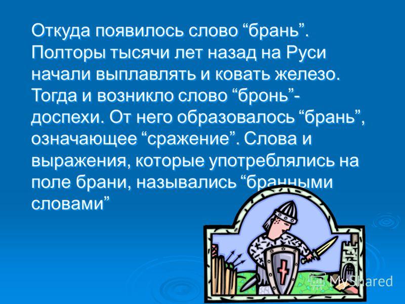 Откуда появилось слово брань. Полторы тысячи лет назад на Руси начали выплавлять и ковать железо. Тогда и возникло слово бронь- доспехи. От него образовалось брань, означающее сражение. Слова и выражения, которые употреблялись на поле брани, называли