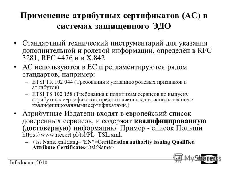 Применение атрибутных сертификатов (АС) в системах защищенного ЭДО Стандартный технический инструментарий для указания дополнительной и ролевой информации, определён в RFC 3281, RFC 4476 и в Х.842 АС используются в ЕС и регламентируются рядом стандар