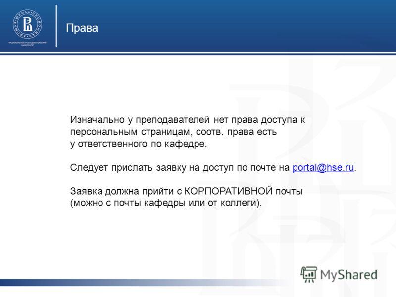 Права Изначально у преподавателей нет права доступа к персональным страницам, соотв. права есть у ответственного по кафедре. Следует прислать заявку на доступ по почте на portal@hse.ru.portal@hse.ru Заявка должна прийти с КОРПОРАТИВНОЙ почты (можно с