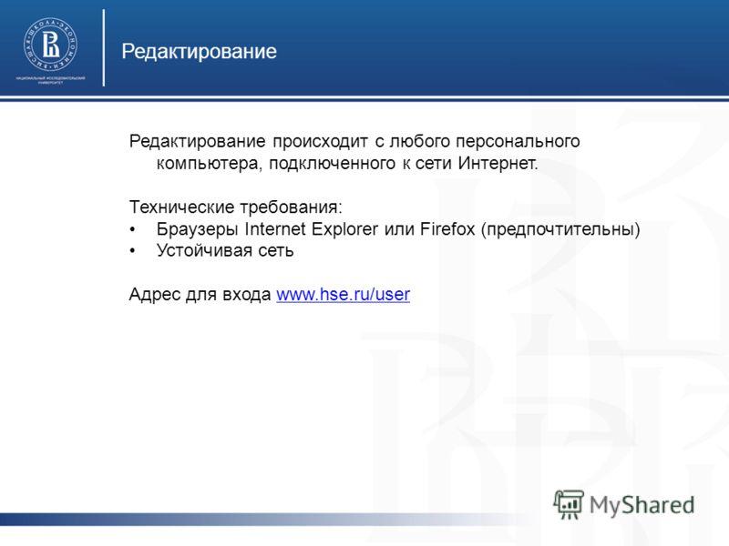 Редактирование Редактирование происходит с любого персонального компьютера, подключенного к сети Интернет. Технические требования: Браузеры Internet Explorer или Firefox (предпочтительны) Устойчивая сеть Адрес для входа www.hse.ru/userwww.hse.ru/user