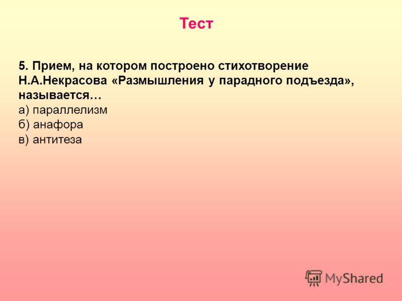 5. Прием, на котором построено стихотворение Н.А.Некрасова «Размышления у парадного подъезда», называется… а) параллелизм б) анафора в) антитеза Тест