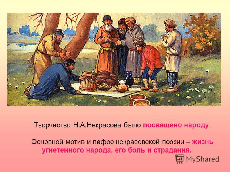 Творчество Н.А.Некрасова было посвящено народу. Основной мотив и пафос некрасовской поэзии – жизнь угнетенного народа, его боль и страдания.