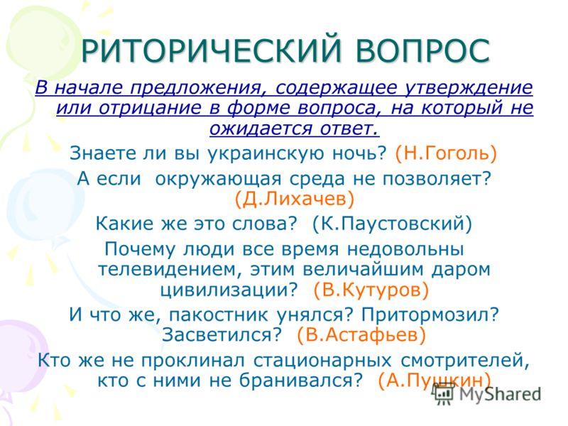 РИТОРИЧЕСКИЙ ВОПРОС В начале предложения, содержащее утверждение или отрицание в форме вопроса, на который не ожидается ответ. Знаете ли вы украинскую ночь? (Н.Гоголь) А если окружающая среда не позволяет? (Д.Лихачев) Какие же это слова? (К.Паустовск