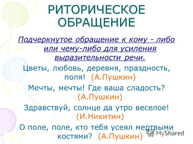 РИТОРИЧЕСКОЕ ОБРАЩЕНИЕ Подчеркнутое обращение к кому - либо или чему-либо для усиления выразительности речи. Цветы, любовь, деревня, праздность, поля! (А.Пушкин) Мечты, мечты! Где ваша сладость? (А.Пушкин) Здравствуй, солнце да утро веселое! (И.Никит