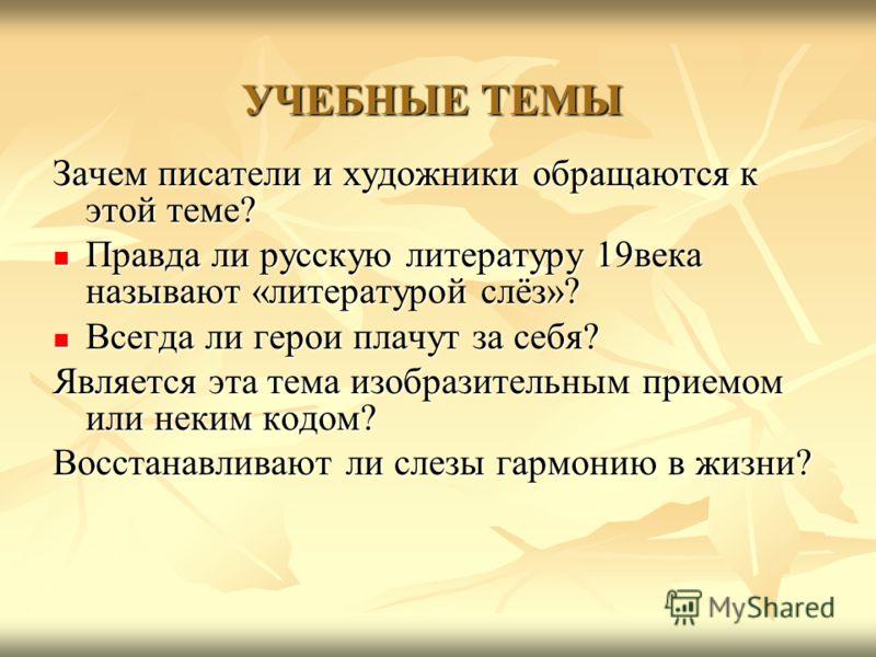УЧЕБНЫЕ ТЕМЫ Зачем писатели и художники обращаются к этой теме? Правда ли русскую литературу 19века называют «литературой слёз»? Правда ли русскую литературу 19века называют «литературой слёз»? Всегда ли герои плачут за себя? Всегда ли герои плачут з