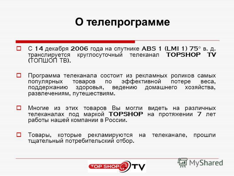 О телепрограмме С 14 декабря 2006 года на спутнике ABS 1 (LMI 1) 75° в. д. транслируется круглосуточный телеканал TOPSHOP TV ( ТОПШОП ТВ ). Программа телеканала состоит из рекламных роликов самых популярных товаров по эффективной потере веса, поддерж