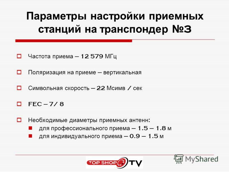 Параметры настройки приемных станций на транспондер 3 Частота приема 12 579 МГц Поляризация на приеме вертикальная Символьная скорость 22 Мсимв / сек FEC 7/ 8 Необходимые диаметры приемных антенн : для профессионального приема 1.5 – 1.8 м для индивид