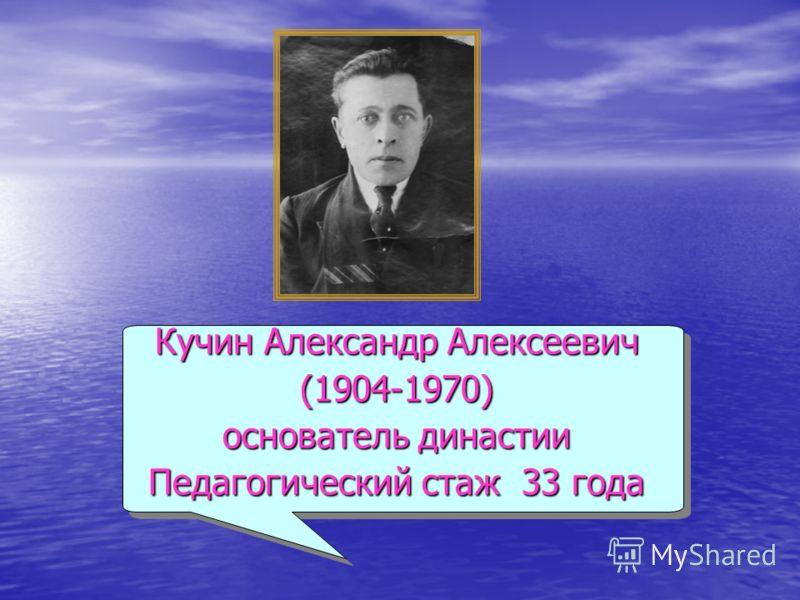 Кучин Александр Алексеевич (1904-1970) основатель династии Педагогический стаж 33 года