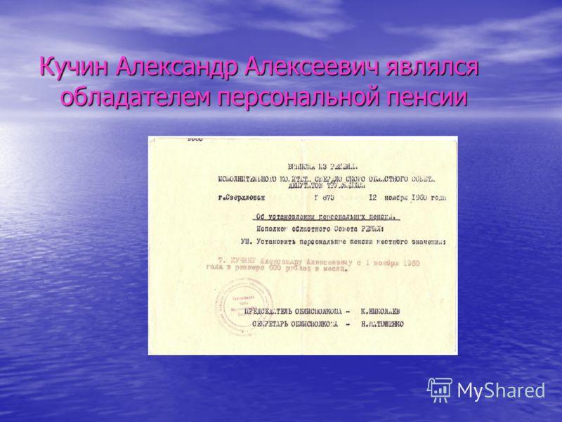 Кучин Александр Алексеевич являлся обладателем персональной пенсии