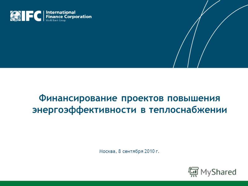 Москва, 8 сентября 2010 г. Финансирование проектов повышения энергоэффективности в теплоснабжении