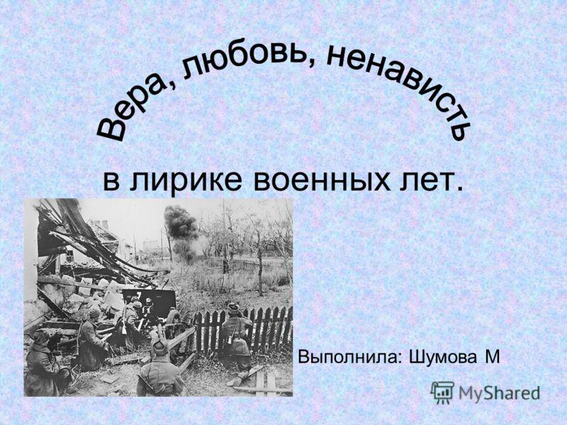 Выполнила: Шумова М в лирике военных лет.