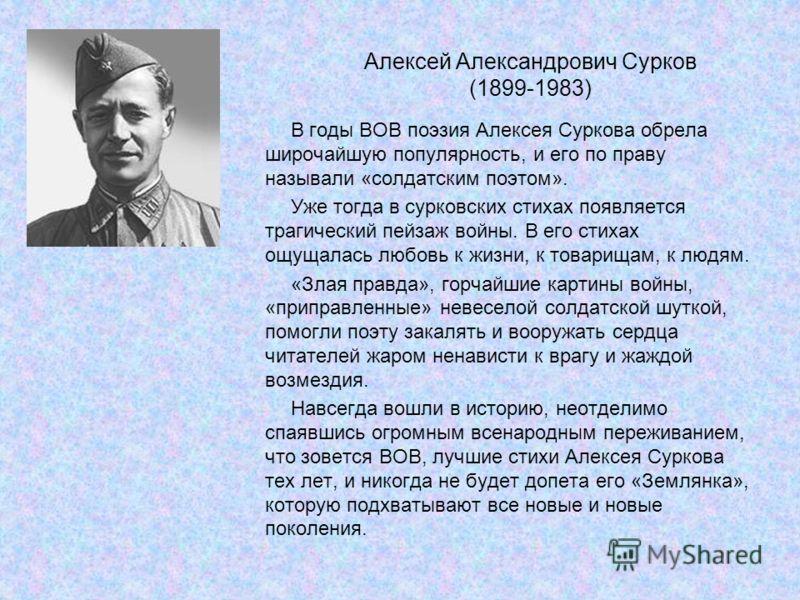 Алексей Александрович Сурков (1899-1983) В годы ВОВ поэзия Алексея Суркова обрела широчайшую популярность, и его по праву называли «солдатским поэтом». Уже тогда в сурковских стихах появляется трагический пейзаж войны. В его стихах ощущалась любовь к