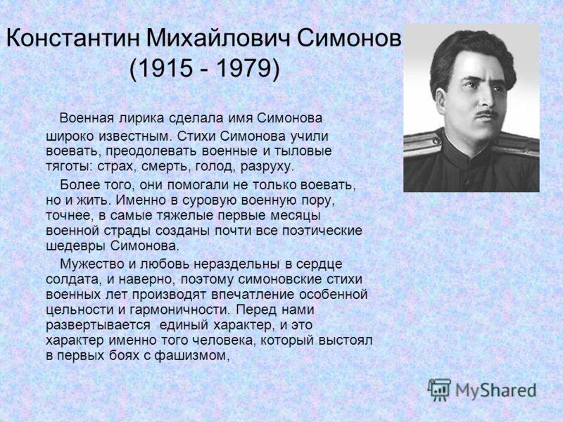 Константин Михайлович Симонов (1915 - 1979) Военная лирика сделала имя Симонова широко известным. Стихи Симонова учили воевать, преодолевать военные и тыловые тяготы: страх, смерть, голод, разруху. Более того, они помогали не только воевать, но и жит