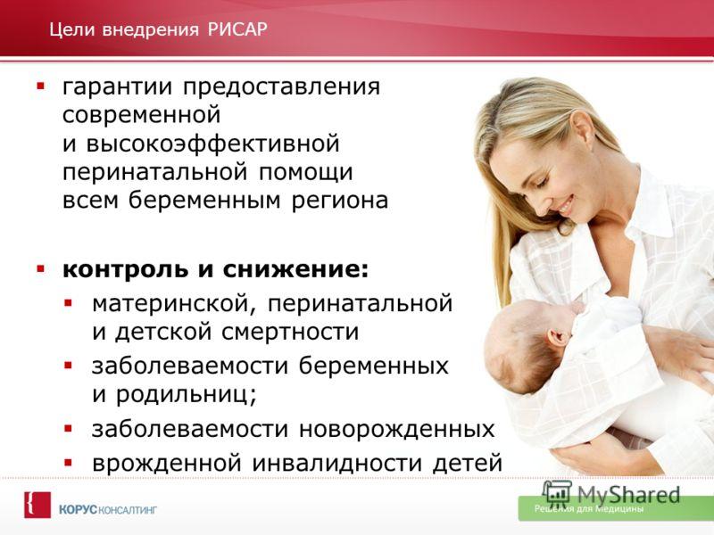 Цели внедрения РИСАР гарантии предоставления современной и высокоэффективной перинатальной помощи всем беременным региона контроль и снижение: материнской, перинатальной и детской смертности заболеваемости беременных и родильниц; заболеваемости новор
