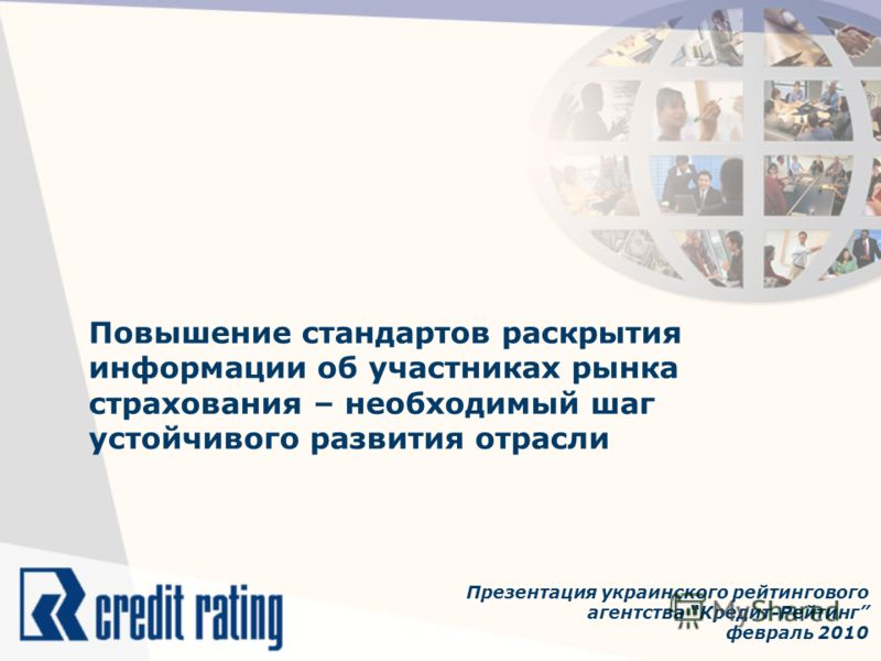 Повышение стандартов раскрытия информации об участниках рынка страхования – необходимый шаг устойчивого развития отрасли Презентация украинского рейтингового агентства Кредит-Рейтинг февраль 2010