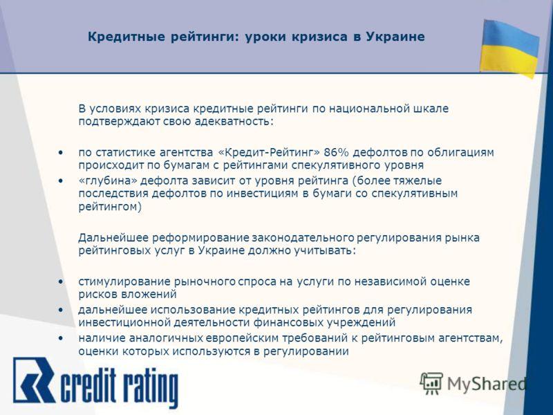 Кредитные рейтинги: уроки кризиса в Украине В условиях кризиса кредитные рейтинги по национальной шкале подтверждают свою адекватность: по статистике агентства «Кредит-Рейтинг» 86% дефолтов по облигациям происходит по бумагам с рейтингами спекулятивн