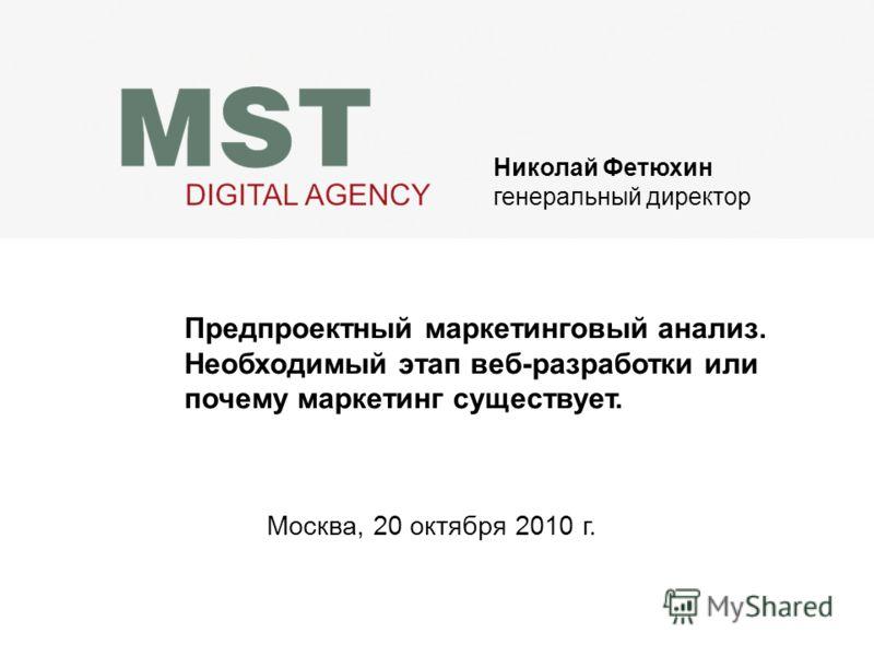Николай Фетюхин генеральный директор Предпроектный маркетинговый анализ. Необходимый этап веб-разработки или почему маркетинг существует. Москва, 20 октября 2010 г.