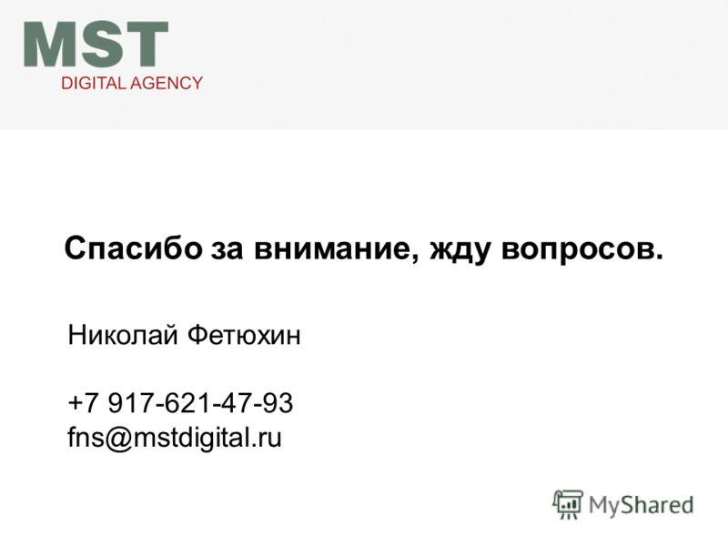 Спасибо за внимание, жду вопросов. Николай Фетюхин +7 917-621-47-93 fns@mstdigital.ru