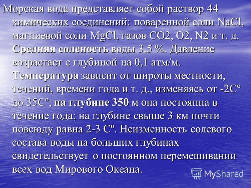 Морская вода представляет собой раствор 44 химических соединений: поваренной соли NaCl, магниевой соли MgCl, газов СO2, О2, N2 и т. д. Средняя соленость воды 3,5 %. Давление возрастает с глубиной на 0,1 атм/м. Температура зависит от широты местности,