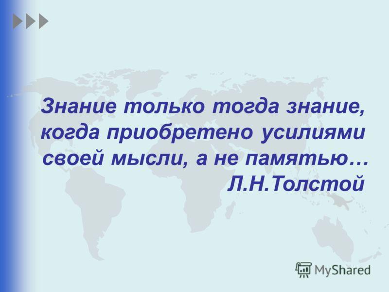 Знание только тогда знание, когда приобретено усилиями своей мысли, а не памятью… Л.Н.Толстой