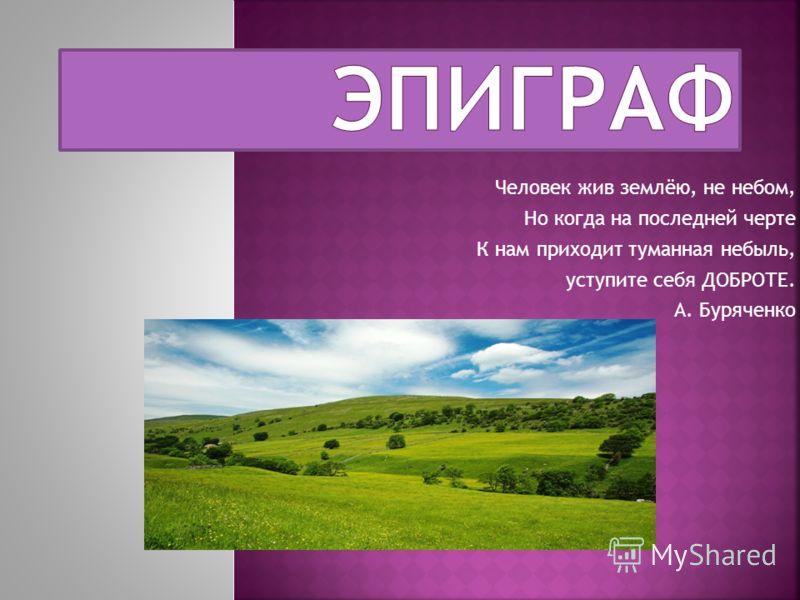 Человек жив землёю, не небом, Но когда на последней черте К нам приходит туманная небыль, уступите себя ДОБРОТЕ. А. Буряченко