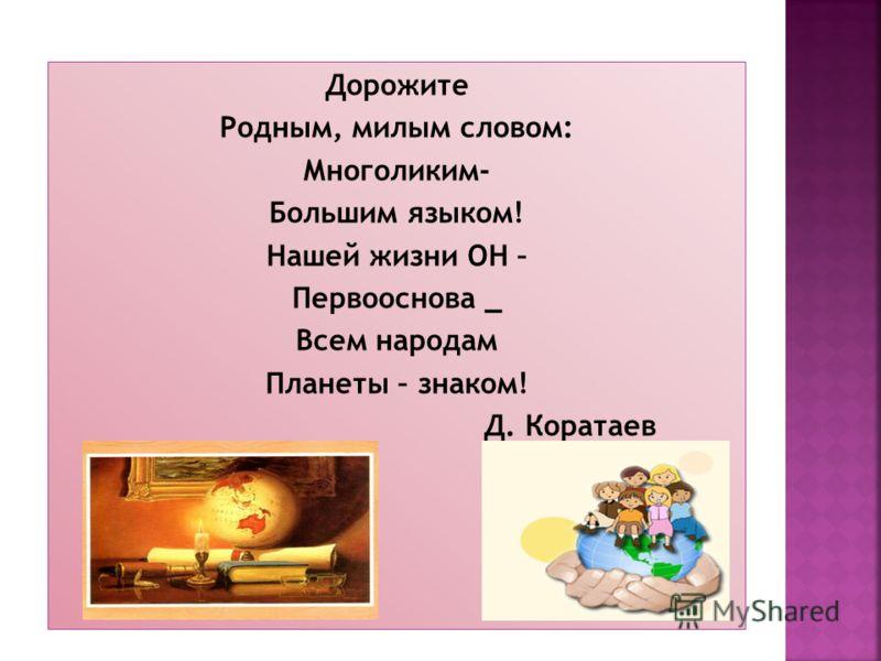 Дорожите Родным, милым словом: Многоликим- Большим языком! Нашей жизни ОН – Первооснова _ Всем народам Планеты – знаком! Д. Коратаев