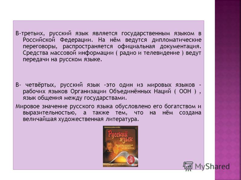 В-третьих, русский язык является государственным языком в Российской Федерации. На нём ведутся дипломатические переговоры, распространяется официальная документация. Средства массовой информации ( радио и телевидение ) ведут передачи на русском языке