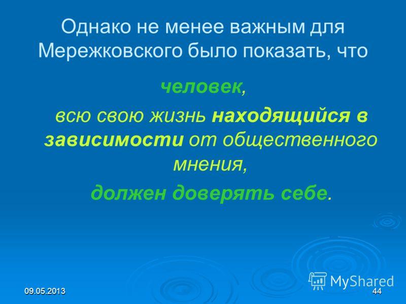 09.05.201344 Однако не менее важным для Мережковского было показать, что человек, всю свою жизнь находящийся в зависимости от общественного мнения, должен доверять себе.
