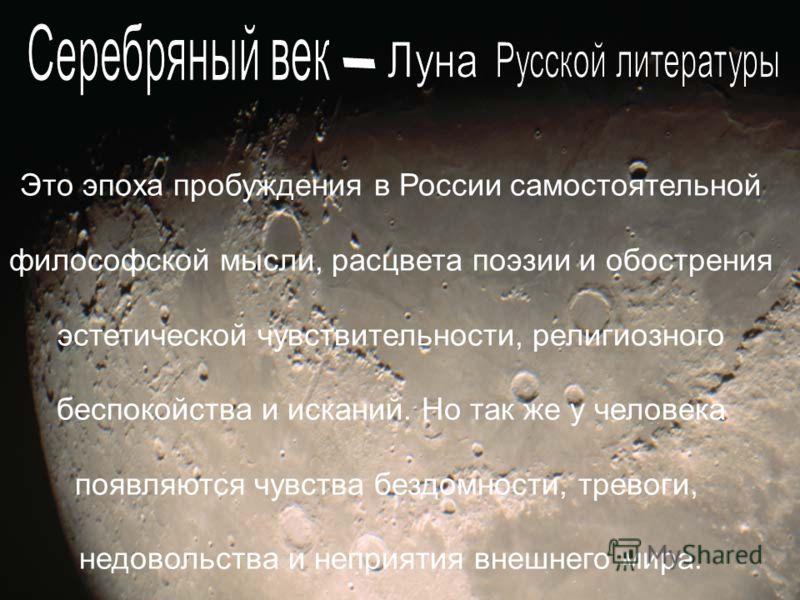 Это эпоха пробуждения в России самостоятельной философской мысли, расцвета поэзии и обострения эстетической чувствительности, религиозного беспокойства и исканий. Но так же у человека появляются чувства бездомности, тревоги, недовольства и неприятия