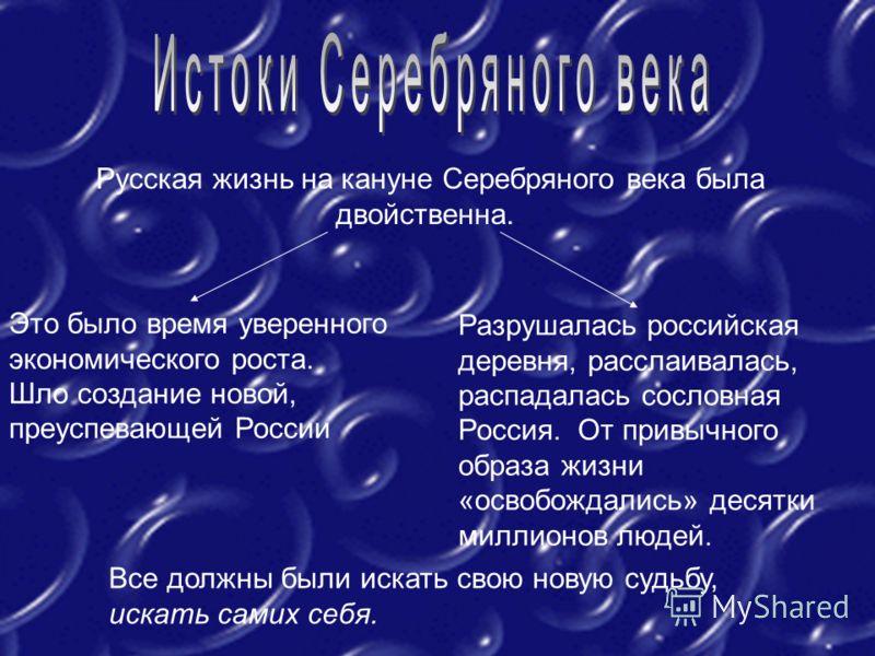 Русская жизнь на кануне Серебряного века была двойственна. Это было время уверенного экономического роста. Шло создание новой, преуспевающей России Разрушалась российская деревня, расслаивалась, распадалась сословная Россия. От привычного образа жизн