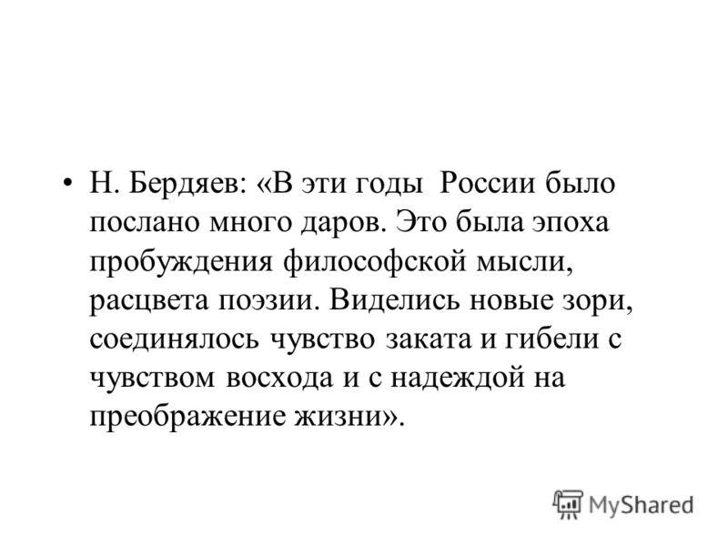 Н. Бердяев: «В эти годы России было послано много даров. Это была эпоха пробуждения философской мысли, расцвета поэзии. Виделись новые зори, соединялось чувство заката и гибели с чувством восхода и с надеждой на преображение жизни».