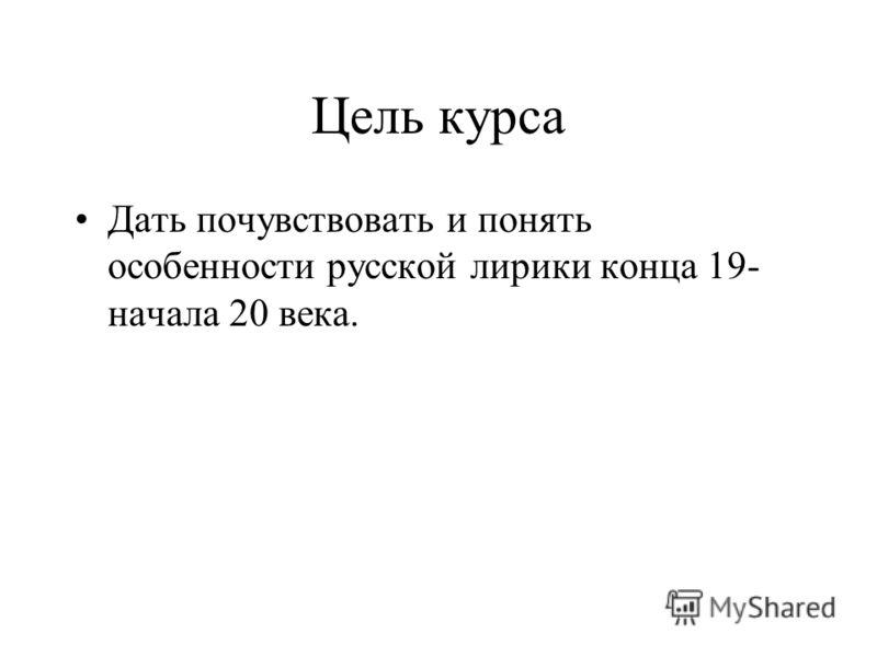 Цель курса Дать почувствовать и понять особенности русской лирики конца 19- начала 20 века.