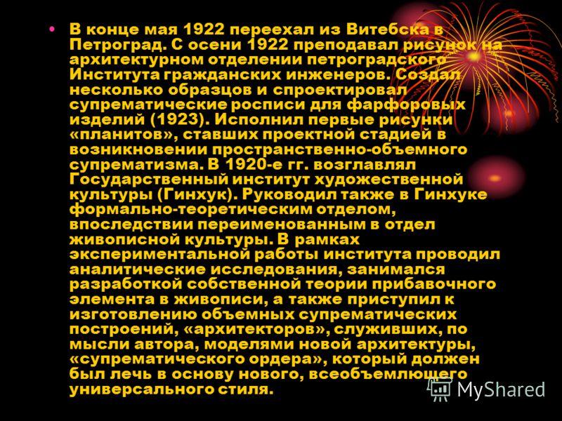 В конце мая 1922 переехал из Витебска в Петроград. С осени 1922 преподавал рисунок на архитектурном отделении петроградского Института гражданских инженеров. Создал несколько образцов и спроектировал супрематические росписи для фарфоровых изделий (19