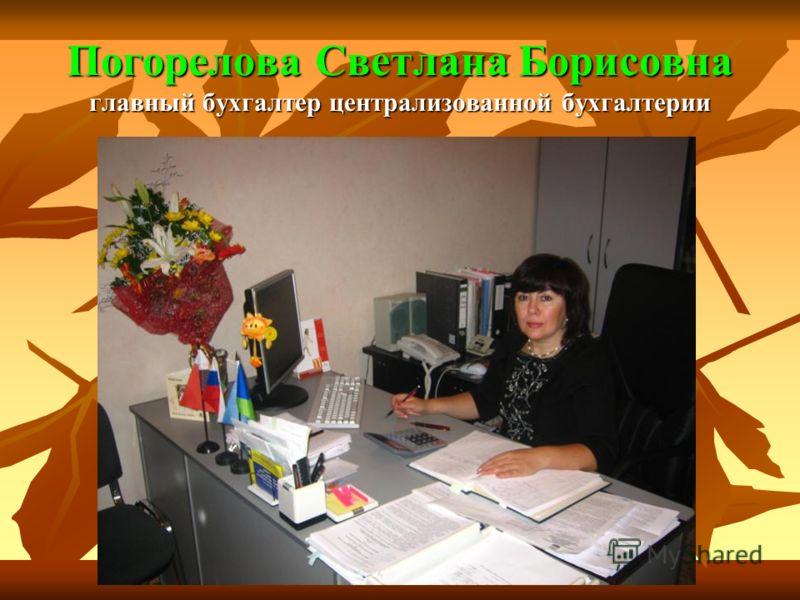 Погорелова Светлана Борисовна главный бухгалтер централизованной бухгалтерии