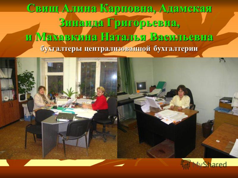 Свищ Алина Карповна, Адамская Зинаида Григорьевна, и Махавкина Наталья Васильевна бухгалтеры централизованной бухгалтерии