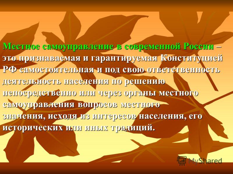 Местное самоуправление в современной России – это признаваемая и гарантируемая Конституцией РФ самостоятельная и под свою ответственность деятельность населения по решению непосредственно или через органы местного самоуправления вопросов местного зна