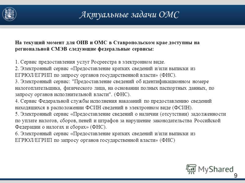 Актуальные задачи ОМС 9 На текущий момент для ОИВ и ОМС в Ставропольском крае доступны на региональной СМЭВ следующие федеральные сервисы: 1. Сервис предоставления услуг Росреестра в электронном виде. 2. Электронный сервис «Предоставление кратких све