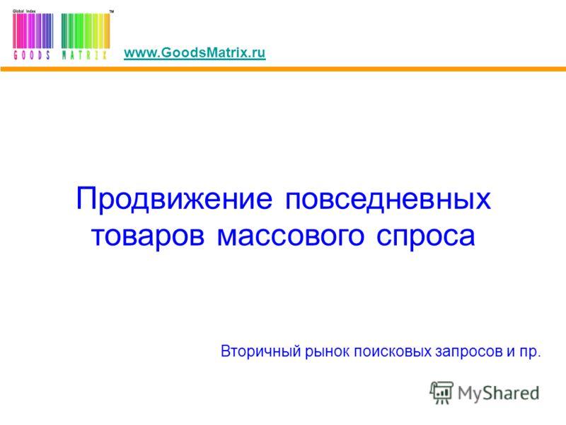 Продвижение повседневных товаров массового спроса Вторичный рынок поисковых запросов и пр. www.GoodsMatrix.ru