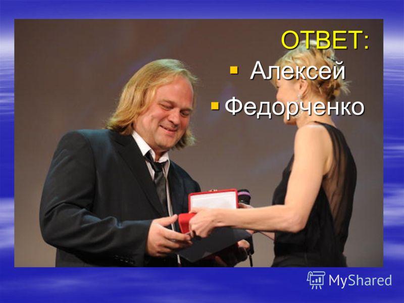 ОТВЕТ: ОТВЕТ: Алексей Алексей Федорченко Федорченко