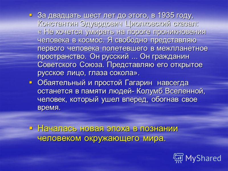 За двадцать шест лет до этого, в 1935 году, Константин Эдуардович Циолковский сказал: « Не хочется умирать на пороге проникновения человека в космос. Я свободно представляю первого человека полетевшего в межпланетное пространство. Он русский... Он гр