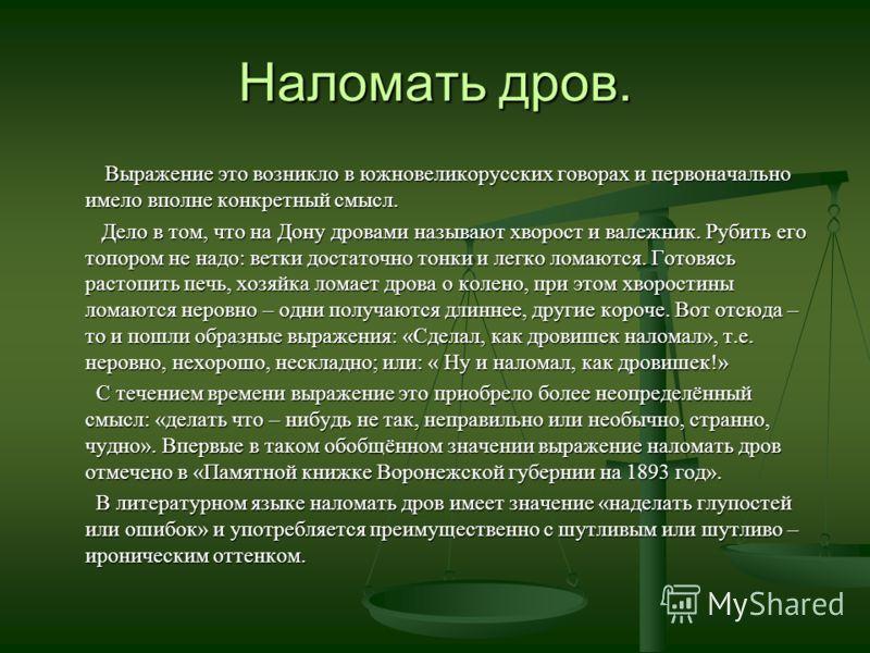 Наломать дров. Выражение это возникло в южновеликорусских говорах и первоначально имело вполне конкретный смысл. Выражение это возникло в южновеликорусских говорах и первоначально имело вполне конкретный смысл. Дело в том, что на Дону дровами называю