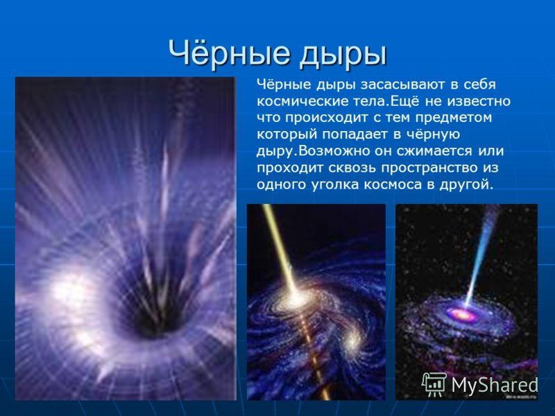 Чёрные дыры Чёрные дыры засасывают в себя космические тела.Ещё не известно что происходит с тем предметом который попадает в чёрную дыру.Возможно он сжимается или проходит сквозь пространство из одного уголка космоса в другой.