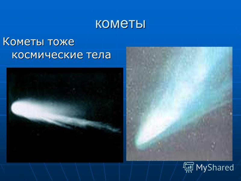 кометы Кометы тоже космические тела