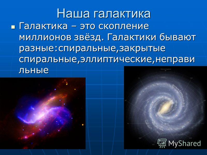 Наша галактика Галактика – это скопление миллионов звёзд. Галактики бывают разные:спиральные,закрытые спиральные,эллиптические,неправи льные Галактика – это скопление миллионов звёзд. Галактики бывают разные:спиральные,закрытые спиральные,эллиптическ