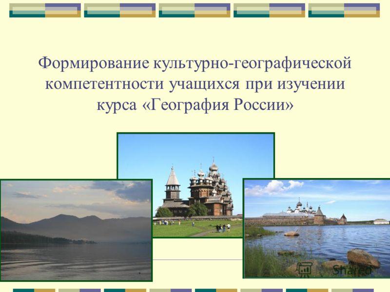 Формирование культурно-географической компетентности учащихся при изучении курса «География России»