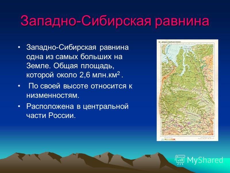 Западно-Сибирская равнина Западно-Сибирская равнина одна из самых больших на Земле. Общая площадь, которой около 2,6 млн.км 2. По своей высоте относится к низменностям. Расположена в центральной части России.