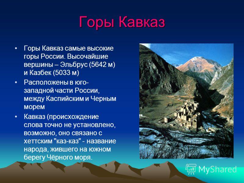 Горы Кавказ Горы Кавказ самые высокие горы России. Высочайшие вершины – Эльбрус (5642 м) и Казбек (5033 м) Расположены в юго- западной части России, между Каспийским и Черным морем Кавказ (происхождение слова точно не установлено, возможно, оно связа