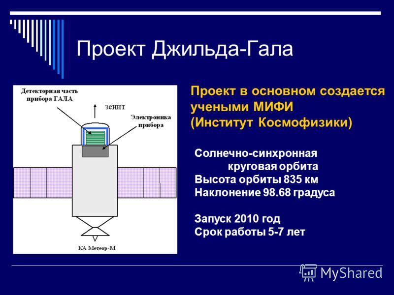 Проект Джильда-Гала Солнечно-синхронная круговая орбита Высота орбиты 835 км Наклонение 98.68 градуса Запуск 2010 год Срок работы 5-7 лет Проект в основном создается учеными МИФИ (Институт Космофизики)